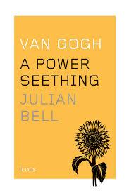 Van Gogh, a Power Seething - Julian Bell
